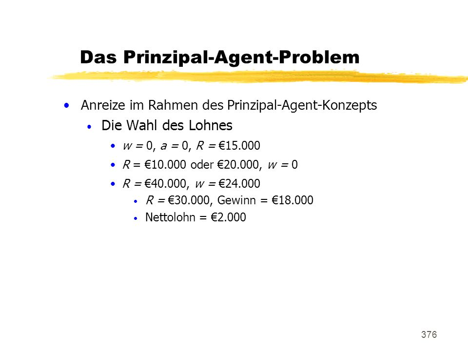 376 Das Prinzipal-Agent-Problem Anreize im Rahmen des Prinzipal-Agent-Konzepts Die Wahl des Lohnes w = 0, a = 0, R = 15.000 R = 10.000 oder 20.000, w