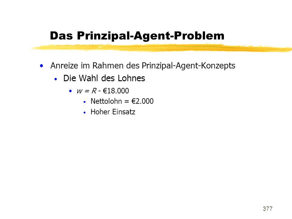 377 Das Prinzipal-Agent-Problem Anreize im Rahmen des Prinzipal-Agent-Konzepts Die Wahl des Lohnes w = R - 18.000 Nettolohn = 2.000 Hoher Einsatz