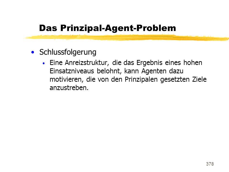 378 Das Prinzipal-Agent-Problem Schlussfolgerung Eine Anreizstruktur, die das Ergebnis eines hohen Einsatzniveaus belohnt, kann Agenten dazu motiviere