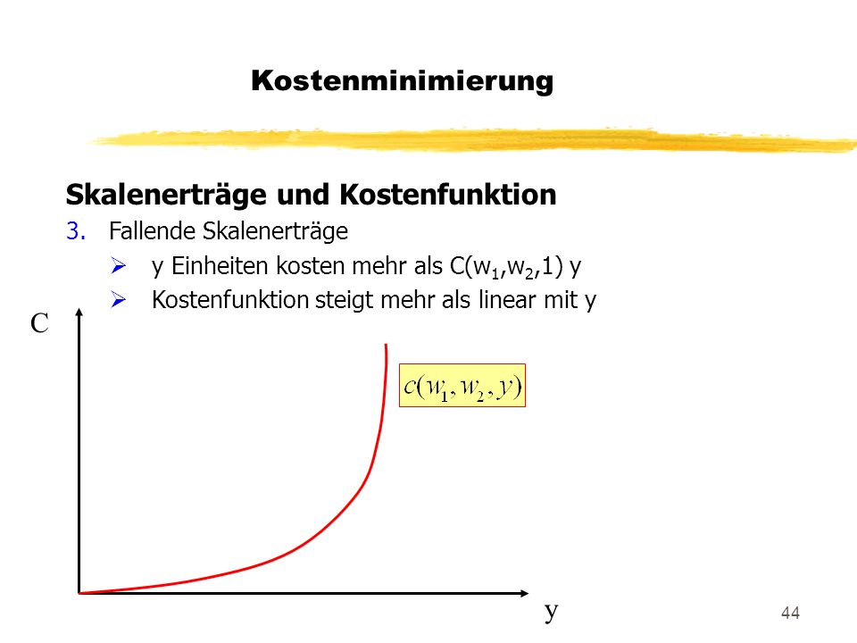 44 Skalenerträge und Kostenfunktion 3.Fallende Skalenerträge y Einheiten kosten mehr als C(w 1,w 2,1) y Kostenfunktion steigt mehr als linear mit y y