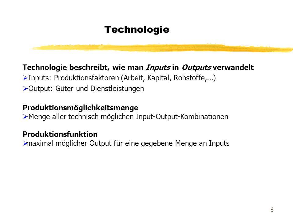 6 Technologie Technologie beschreibt, wie man Inputs in Outputs verwandelt Inputs: Produktionsfaktoren (Arbeit, Kapital, Rohstoffe,...) Output: Güter