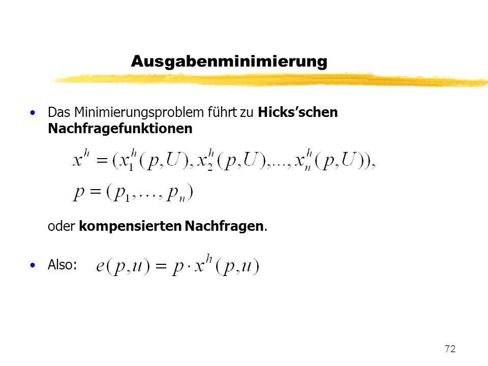 72 Das Minimierungsproblem führt zu Hicksschen Nachfragefunktionen oder kompensierten Nachfragen. Also: Ausgabenminimierung