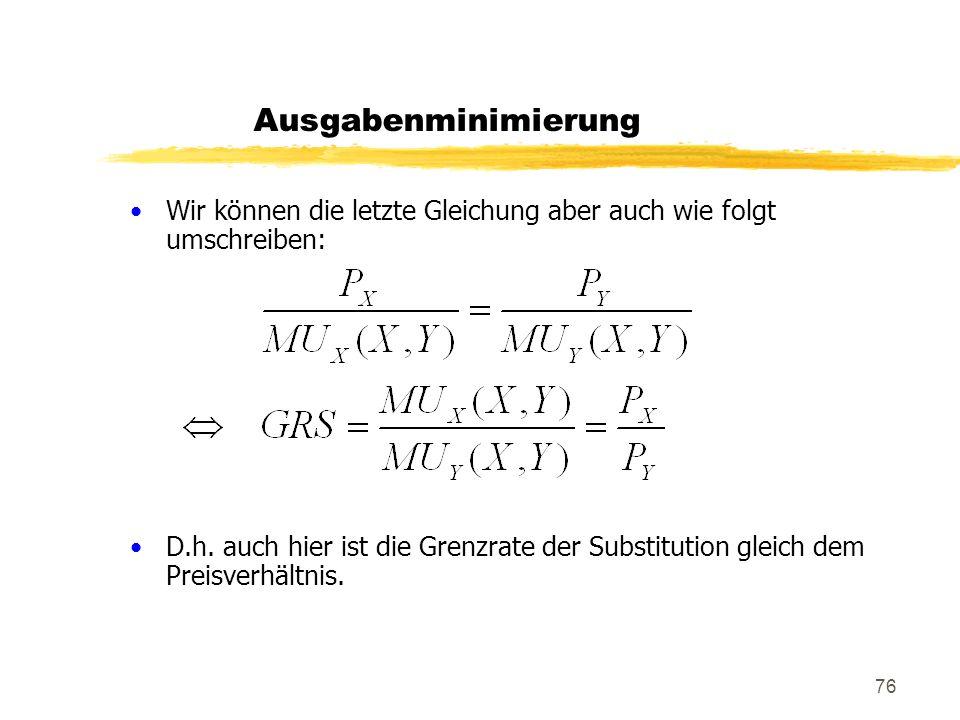 76 Wir können die letzte Gleichung aber auch wie folgt umschreiben: D.h. auch hier ist die Grenzrate der Substitution gleich dem Preisverhältnis. Ausg