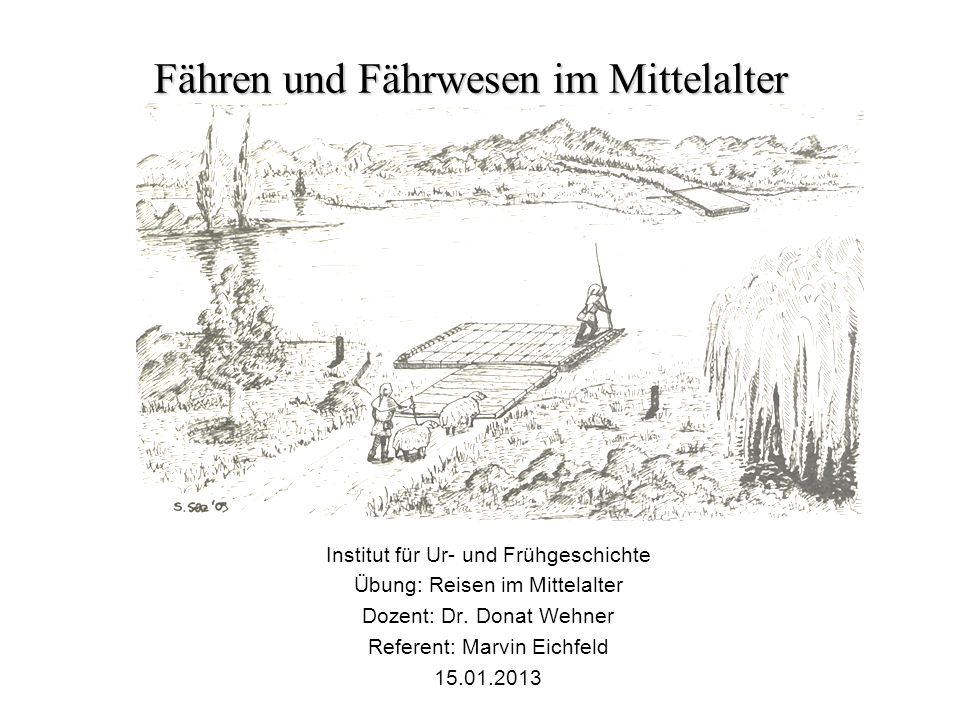 Fähren und Fährwesen im Mittelalter Institut für Ur- und Frühgeschichte Übung: Reisen im Mittelalter Dozent: Dr. Donat Wehner Referent: Marvin Eichfel