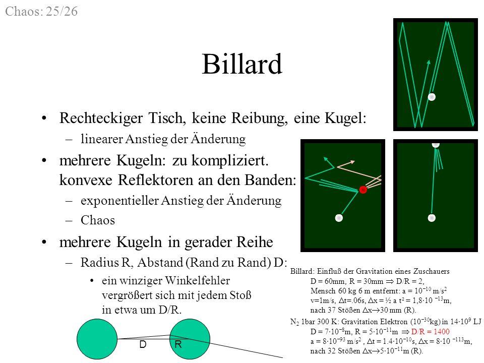 Chaos: 25/26 Billard Rechteckiger Tisch, keine Reibung, eine Kugel: –linearer Anstieg der Änderung mehrere Kugeln: zu kompliziert. konvexe Reflektoren