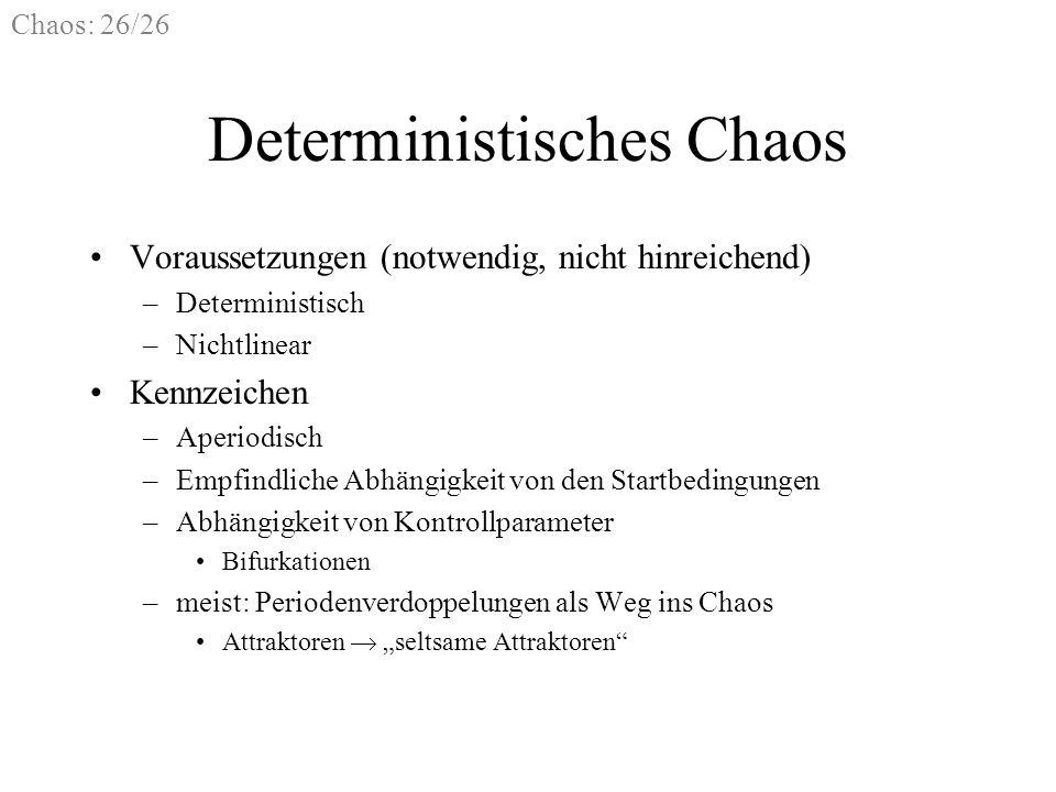 Chaos: 26/26 Deterministisches Chaos Voraussetzungen (notwendig, nicht hinreichend) –Deterministisch –Nichtlinear Kennzeichen –Aperiodisch –Empfindlic