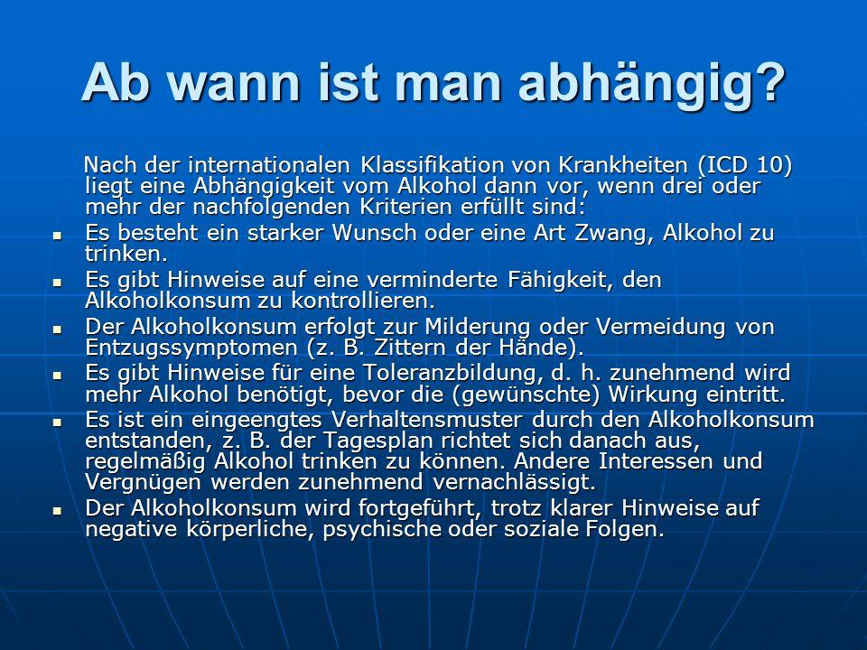 Ab wann ist man abhängig? Nach der internationalen Klassifikation von Krankheiten (ICD 10) liegt eine Abhängigkeit vom Alkohol dann vor, wenn drei ode