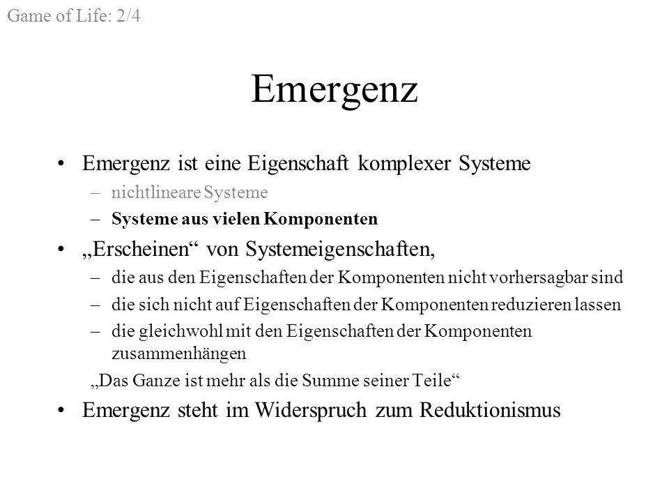 Game of Life: 2/4 Emergenz Emergenz ist eine Eigenschaft komplexer Systeme –nichtlineare Systeme –Systeme aus vielen Komponenten Erscheinen von Systemeigenschaften, –die aus den Eigenschaften der Komponenten nicht vorhersagbar sind –die sich nicht auf Eigenschaften der Komponenten reduzieren lassen –die gleichwohl mit den Eigenschaften der Komponenten zusammenhängen Das Ganze ist mehr als die Summe seiner Teile Emergenz steht im Widerspruch zum Reduktionismus