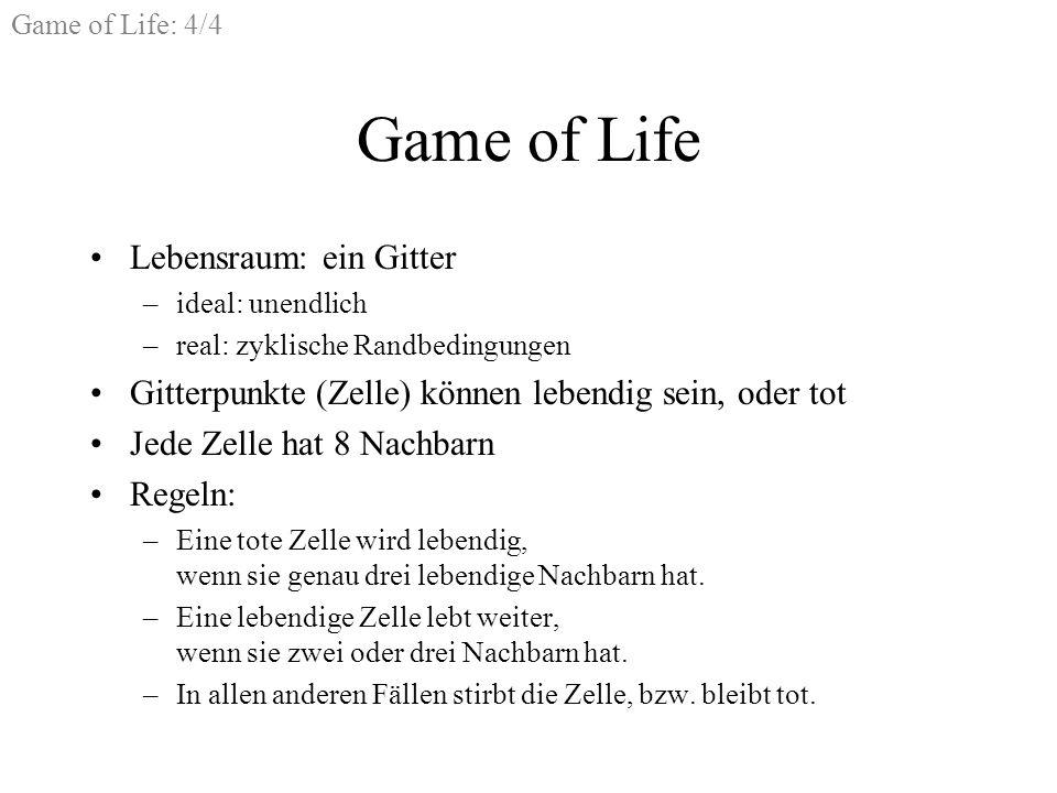 Game of Life: 4/4 Game of Life Lebensraum: ein Gitter –ideal: unendlich –real: zyklische Randbedingungen Gitterpunkte (Zelle) können lebendig sein, oder tot Jede Zelle hat 8 Nachbarn Regeln: –Eine tote Zelle wird lebendig, wenn sie genau drei lebendige Nachbarn hat.