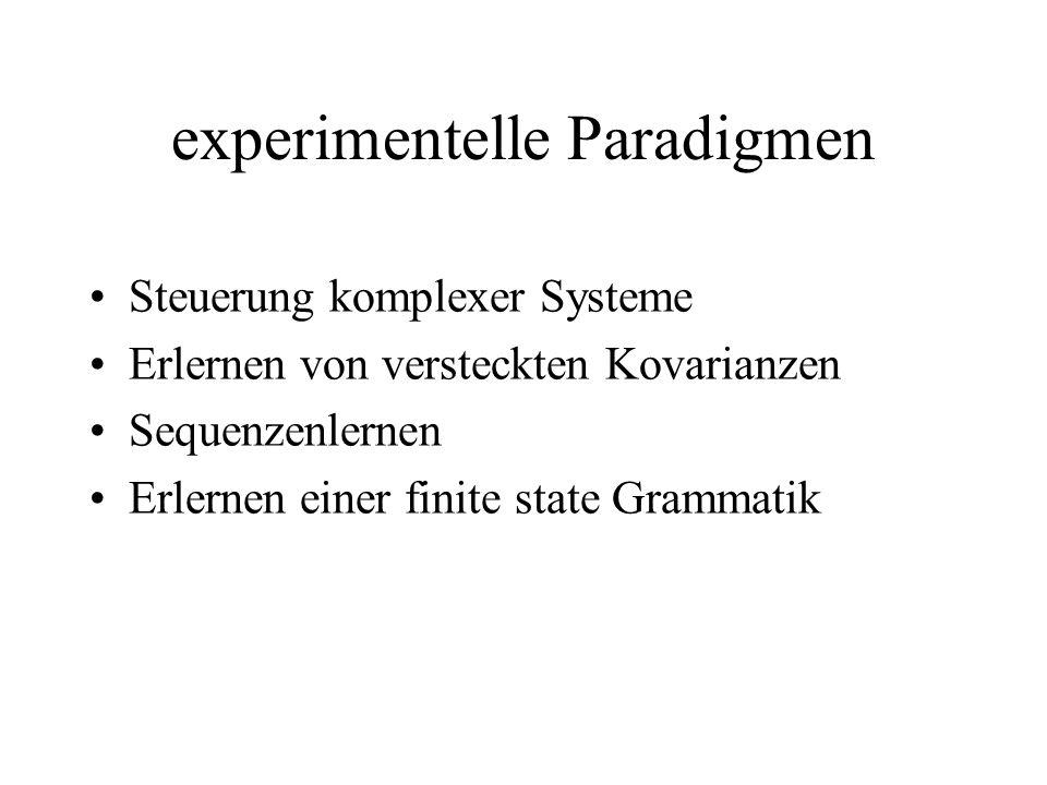 experimentelle Paradigmen Steuerung komplexer Systeme Erlernen von versteckten Kovarianzen Sequenzenlernen Erlernen einer finite state Grammatik