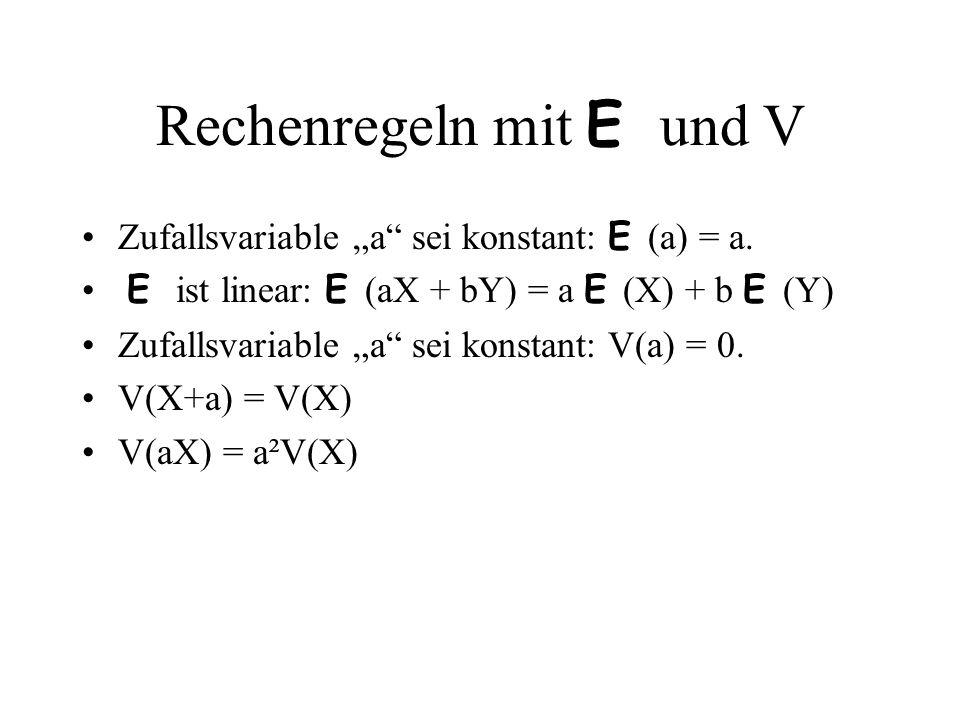 Rechenregeln mit E und V Zufallsvariable a sei konstant: E (a) = a. E ist linear: E (aX + bY) = a E (X) + b E (Y) Zufallsvariable a sei konstant: V(a)