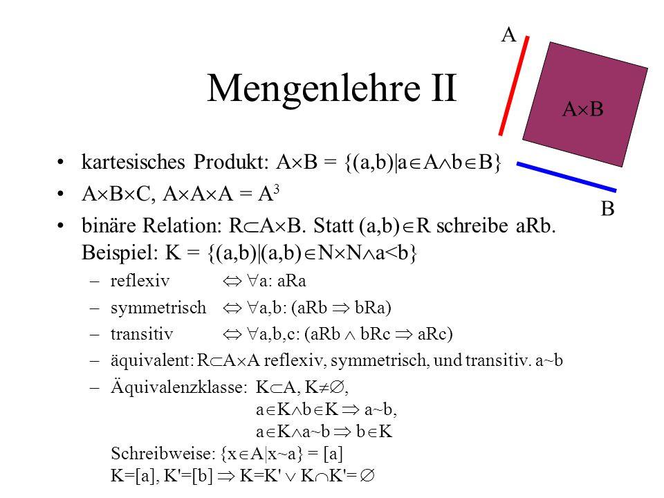 Mengenlehre II kartesisches Produkt: A B = {(a,b)|a A b B} A B C, A A A = A 3 binäre Relation: R A B. Statt (a,b) R schreibe aRb. Beispiel: K = {(a,b)