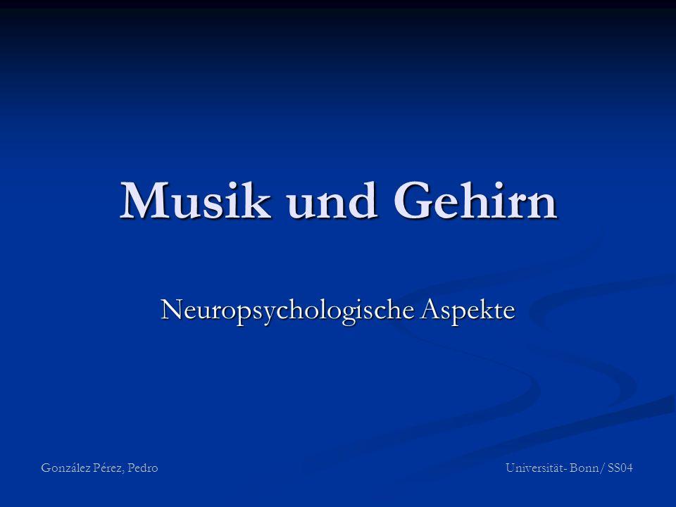Musik und Gehirn Neuropsychologische Aspekte González Pérez, Pedro Universität- Bonn/ SS04
