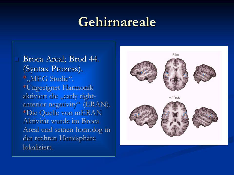 Gehirnareale Broca Areal; Brod 44. (Syntax Prozess). * MEG Studie. *Ungeeignet Harmonik aktiviert die early right- anterior negativity (ERAN). *Die Qu