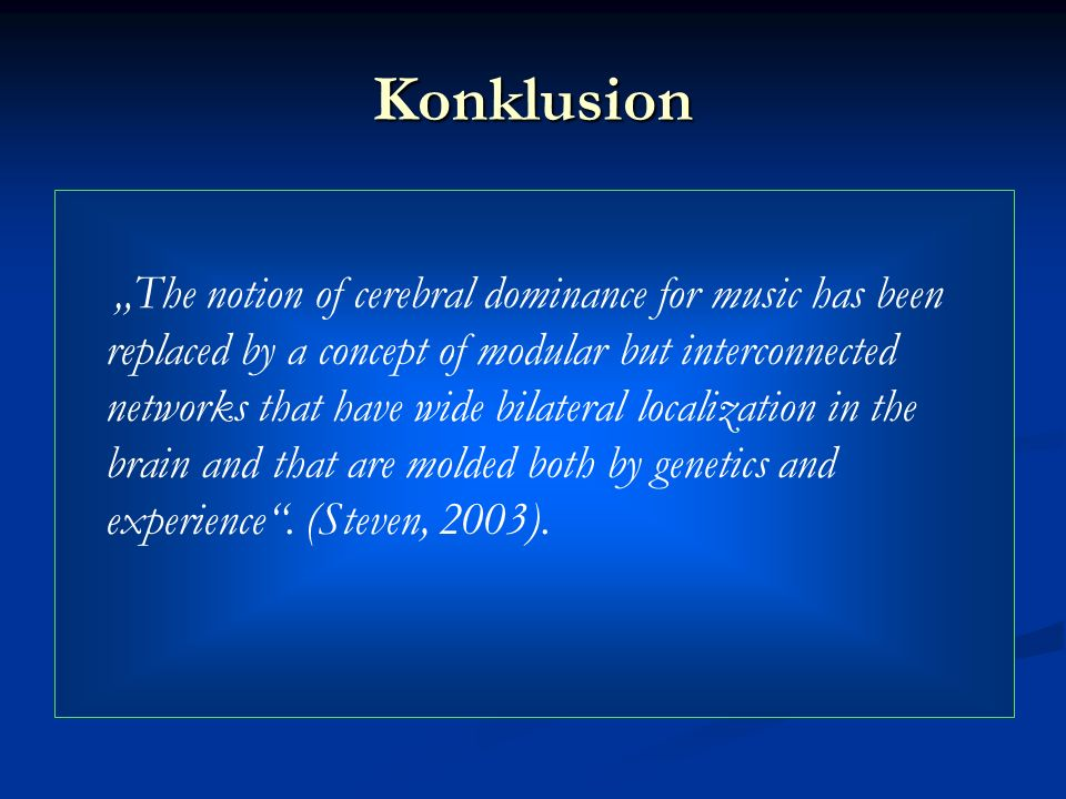 Konklusion The notion of cerebral dominance for music has been replaced by a concept of modular but interconnected networks that have wide bilateral l