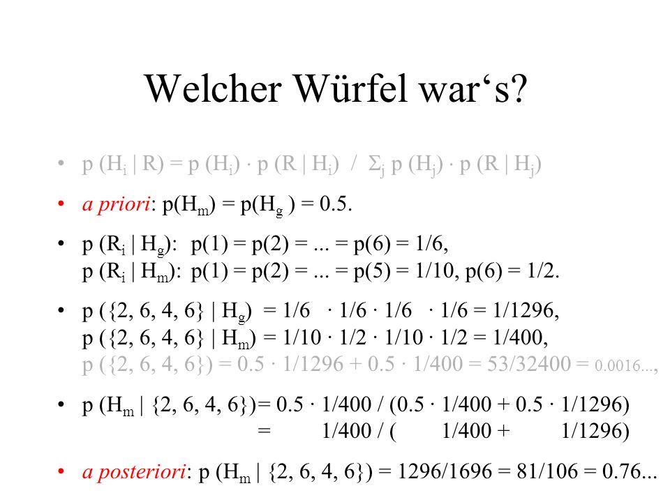 Welcher Würfel wars? p (H i | R) = p (H i ) p (R | H i ) / j p (H j ) p (R | H j ) a priori: p(H m ) = p(H g ) = 0.5. p (R i | H g ):p(1) = p(2) =...
