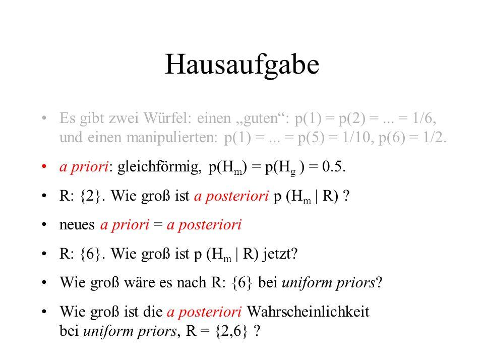 Hausaufgabe Es gibt zwei Würfel: einen guten: p(1) = p(2) =... = 1/6, und einen manipulierten: p(1) =... = p(5) = 1/10, p(6) = 1/2. a priori: gleichfö
