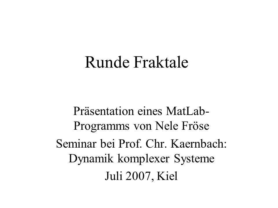 Runde Fraktale Präsentation eines MatLab- Programms von Nele Fröse Seminar bei Prof. Chr. Kaernbach: Dynamik komplexer Systeme Juli 2007, Kiel