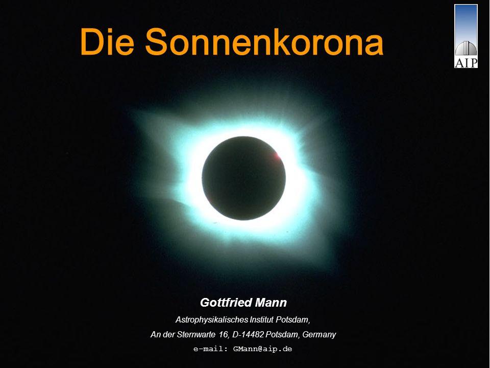 Die Sonnenkorona Gottfried Mann Astrophysikalisches Institut Potsdam, An der Sternwarte 16, D-14482 Potsdam, Germany e-mail: GMann@aip.de