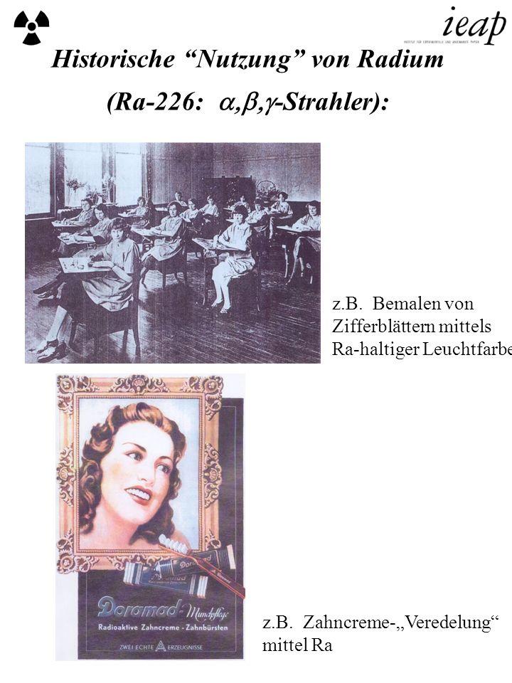 Historische Nutzung von Radium (Ra-226: -Strahler): z.B. Bemalen von Zifferblättern mittels Ra-haltiger Leuchtfarbe z.B. Zahncreme-Veredelung mittel R