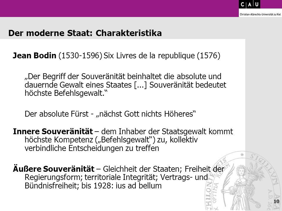 10 Der moderne Staat: Charakteristika Jean Bodin (1530-1596) Six Livres de la republique (1576) Der Begriff der Souveränität beinhaltet die absolute u