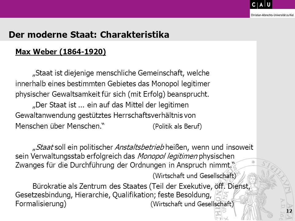 12 Der moderne Staat: Charakteristika Max Weber (1864-1920) Staat ist diejenige menschliche Gemeinschaft, welche innerhalb eines bestimmten Gebietes d