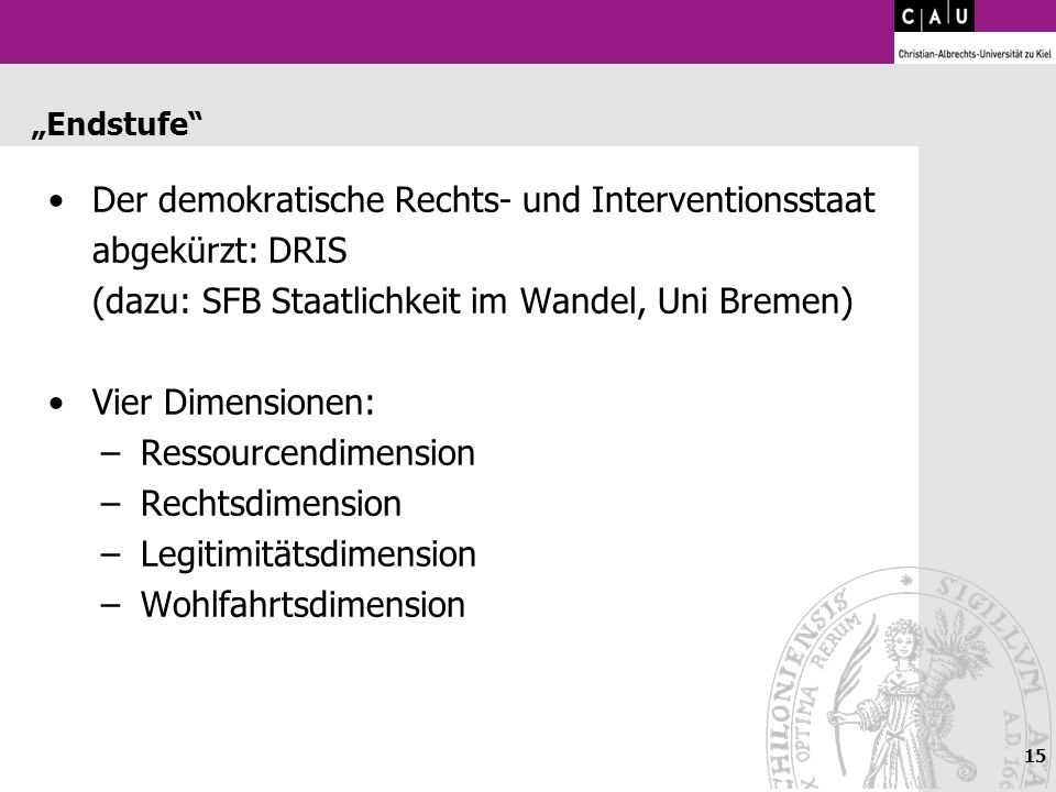 15 Endstufe Der demokratische Rechts- und Interventionsstaat abgekürzt: DRIS (dazu: SFB Staatlichkeit im Wandel, Uni Bremen) Vier Dimensionen: –Ressou