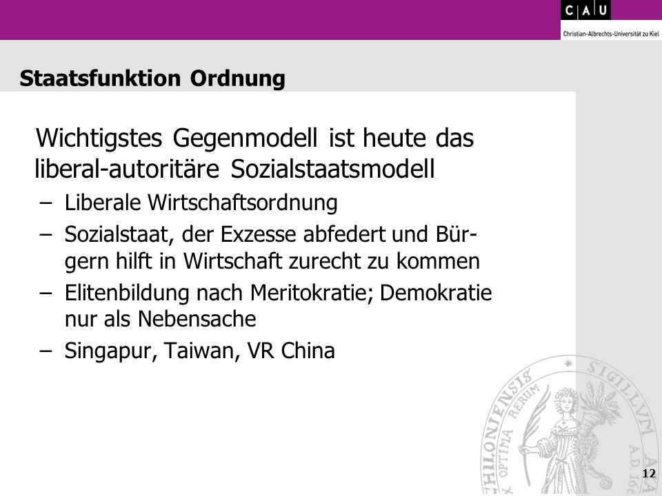 12 Staatsfunktion Ordnung Wichtigstes Gegenmodell ist heute das liberal-autoritäre Sozialstaatsmodell –Liberale Wirtschaftsordnung –Sozialstaat, der E