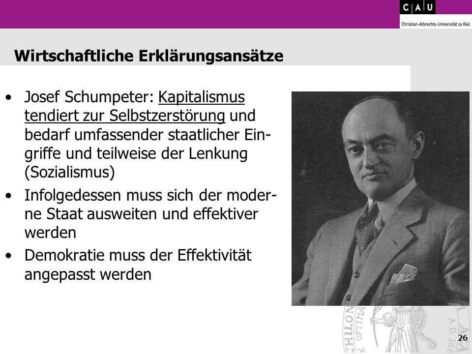 26 Wirtschaftliche Erklärungsansätze Josef Schumpeter: Kapitalismus tendiert zur Selbstzerstörung und bedarf umfassender staatlicher Ein- griffe und t