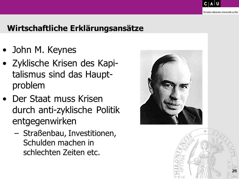 28 Wirtschaftliche Erklärungsansätze John M. Keynes Zyklische Krisen des Kapi- talismus sind das Haupt- problem Der Staat muss Krisen durch anti-zykli