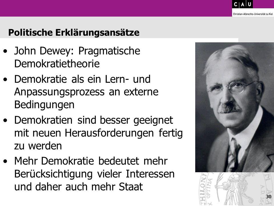 30 Politische Erklärungsansätze John Dewey: Pragmatische Demokratietheorie Demokratie als ein Lern- und Anpassungsprozess an externe Bedingungen Demok