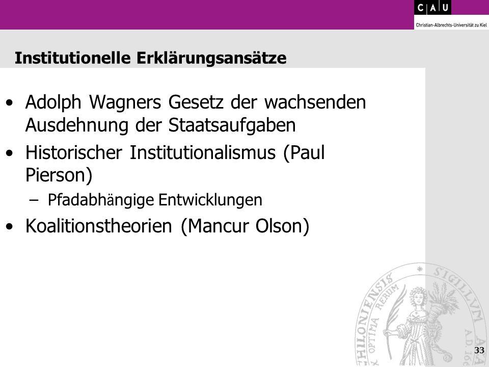 33 Institutionelle Erklärungsansätze Adolph Wagners Gesetz der wachsenden Ausdehnung der Staatsaufgaben Historischer Institutionalismus (Paul Pierson)