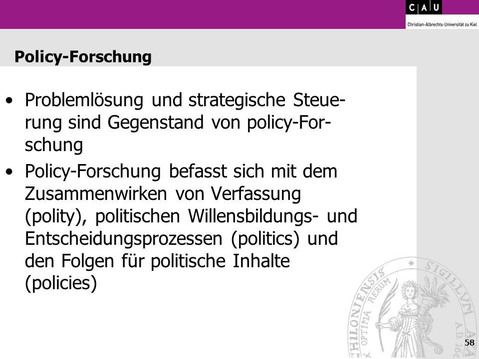 58 Policy-Forschung Problemlösung und strategische Steue- rung sind Gegenstand von policy-For- schung Policy-Forschung befasst sich mit dem Zusammenwi