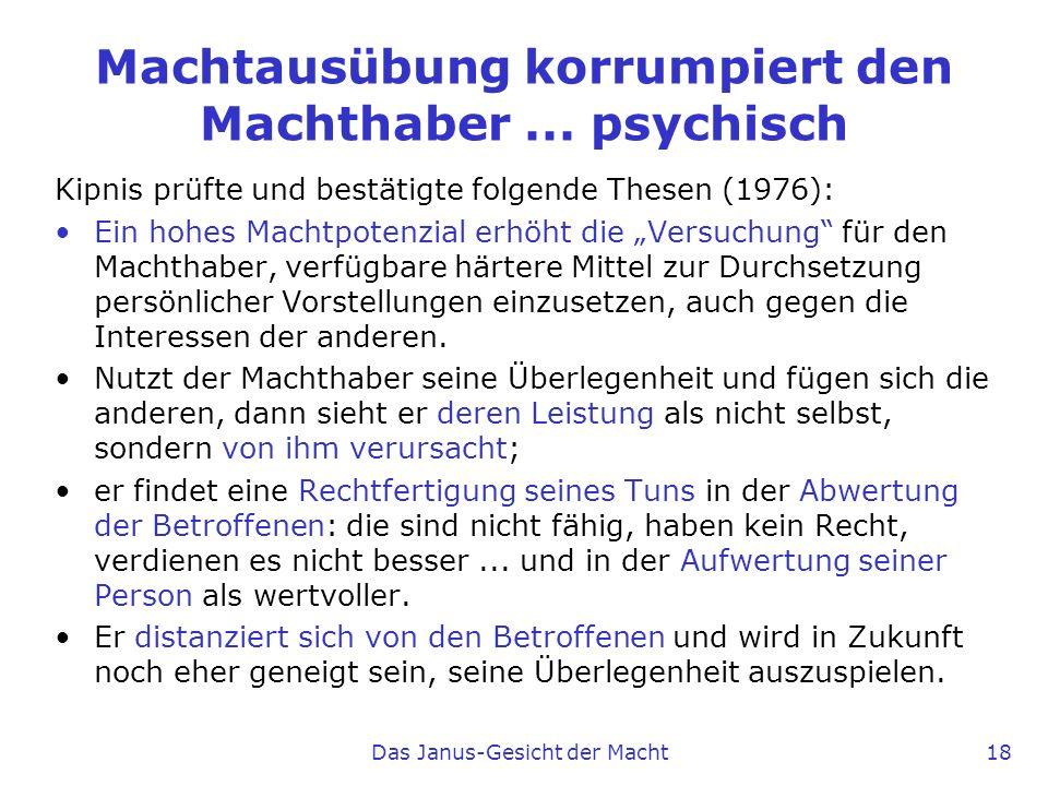 Das Janus-Gesicht der Macht 18 Machtausübung korrumpiert den Machthaber... psychisch Kipnis prüfte und bestätigte folgende Thesen (1976): Ein hohes Ma