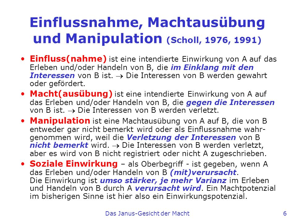 Das Janus-Gesicht der Macht 6 Einflussnahme, Machtausübung und Manipulation (Scholl, 1976, 1991) Einfluss(nahme) ist eine intendierte Einwirkung von A