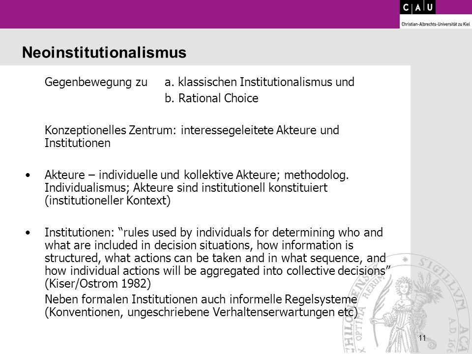 11 Neoinstitutionalismus Gegenbewegung zu a. klassischen Institutionalismus und b. Rational Choice Konzeptionelles Zentrum: interessegeleitete Akteure