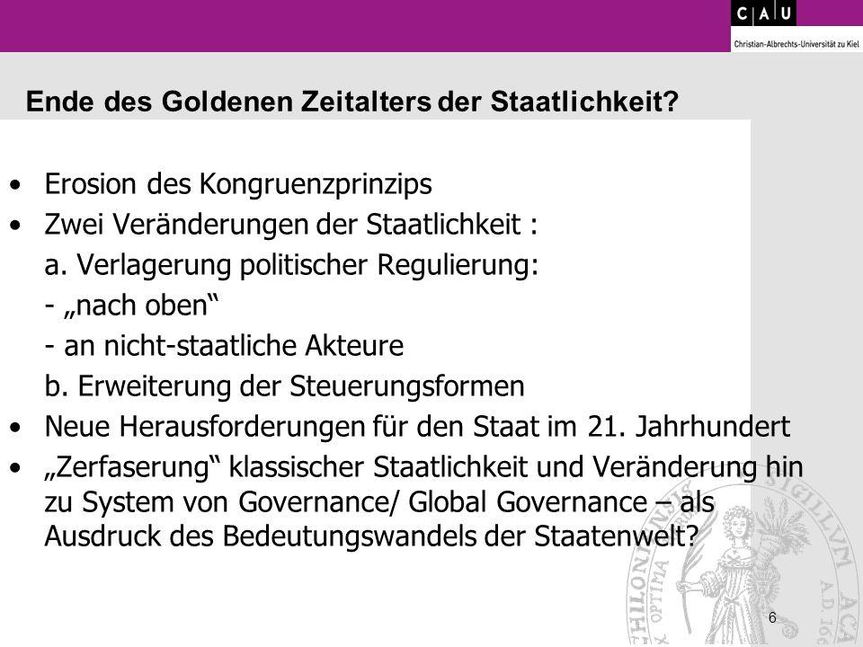 6 6 Ende des Goldenen Zeitalters der Staatlichkeit? Erosion des Kongruenzprinzips Zwei Veränderungen der Staatlichkeit : a. Verlagerung politischer Re