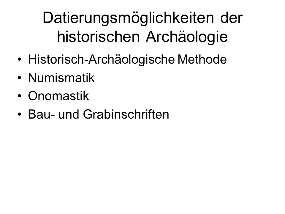 Datierungsmöglichkeiten der historischen Archäologie Historisch-Archäologische Methode Numismatik Onomastik Bau- und Grabinschriften