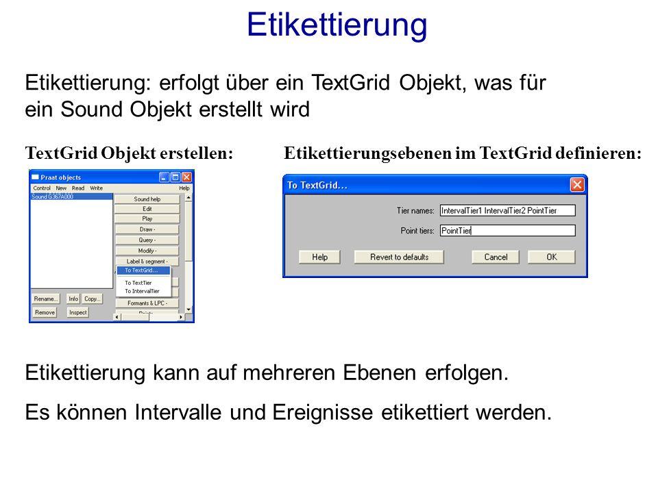 Etikettierung: erfolgt über ein TextGrid Objekt, was für ein Sound Objekt erstellt wird TextGrid Objekt erstellen:Etikettierungsebenen im TextGrid definieren: Etikettierung Etikettierung kann auf mehreren Ebenen erfolgen.
