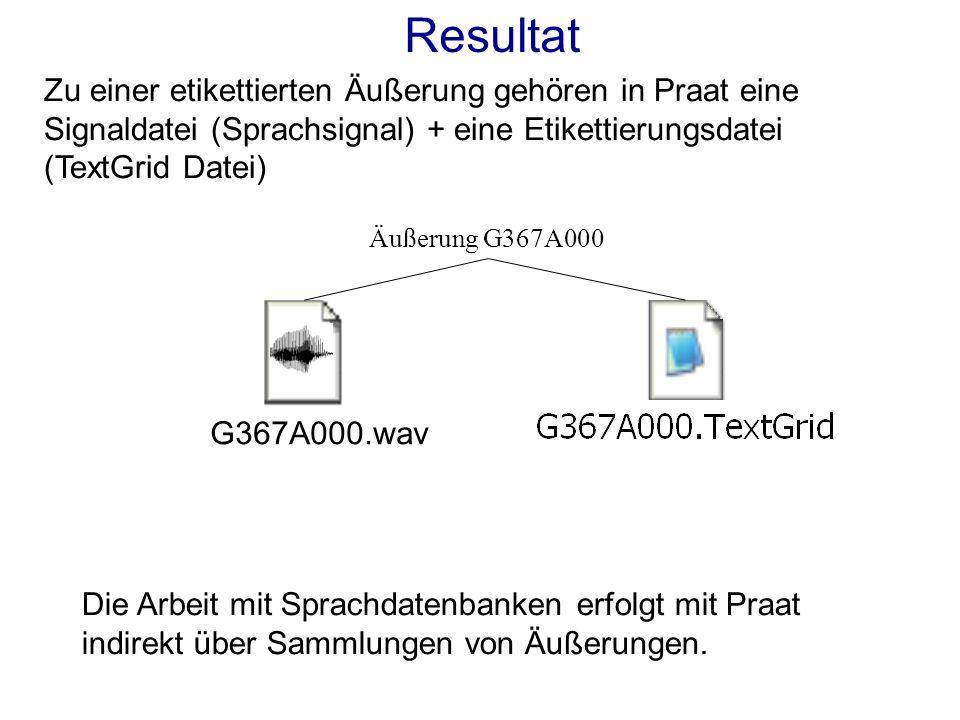 Resultat Zu einer etikettierten Äußerung gehören in Praat eine Signaldatei (Sprachsignal) + eine Etikettierungsdatei (TextGrid Datei) G367A000.wav Äußerung G367A000 Die Arbeit mit Sprachdatenbanken erfolgt mit Praat indirekt über Sammlungen von Äußerungen.