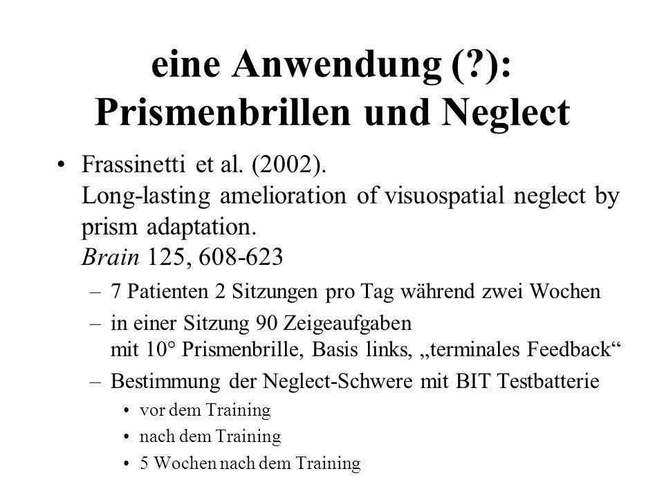 eine Anwendung (?): Prismenbrillen und Neglect Frassinetti et al. (2002). Long-lasting amelioration of visuospatial neglect by prism adaptation. Brain