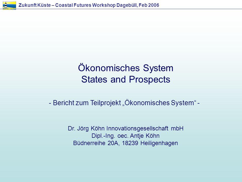 Zukunft Küste – Coastal Futures Workshop Dagebüll, Feb 2006 Ökonomisches System States and Prospects - Bericht zum Teilprojekt Ökonomisches System - D