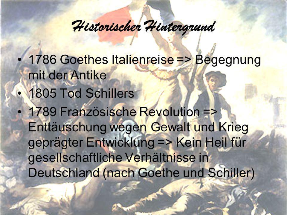 Historischer Hintergrund 1786 Goethes Italienreise => Begegnung mit der Antike 1805 Tod Schillers 1789 Französische Revolution => Enttäuschung wegen Gewalt und Krieg geprägter Entwicklung => Kein Heil für gesellschaftliche Verhältnisse in Deutschland (nach Goethe und Schiller)