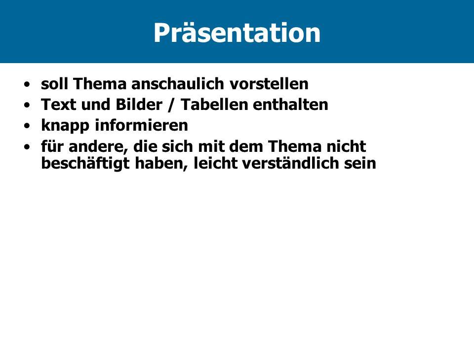 Präsentation soll Thema anschaulich vorstellen Text und Bilder / Tabellen enthalten knapp informieren für andere, die sich mit dem Thema nicht beschäftigt haben, leicht verständlich sein