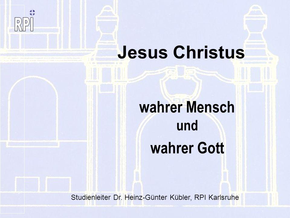 wahrer Mensch und wahrer Gott Jesus Christus Studienleiter Dr. Heinz-Günter Kübler, RPI Karlsruhe