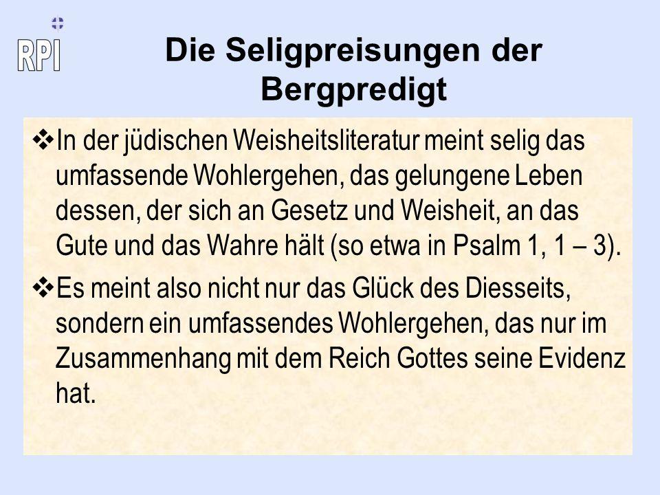 Die Seligpreisungen der Bergpredigt In der jüdischen Weisheitsliteratur meint selig das umfassende Wohlergehen, das gelungene Leben dessen, der sich a