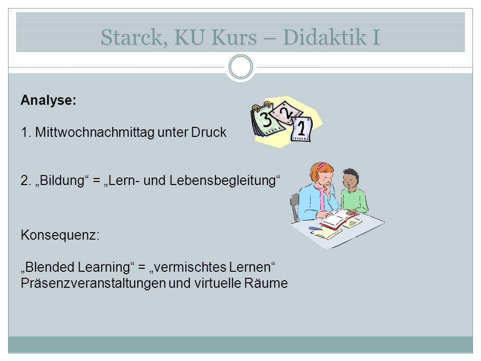 Starck, KU Kurs – Didaktik I Analyse: 1. Mittwochnachmittag unter Druck 2. Bildung = Lern- und Lebensbegleitung Konsequenz: Blended Learning = vermisc