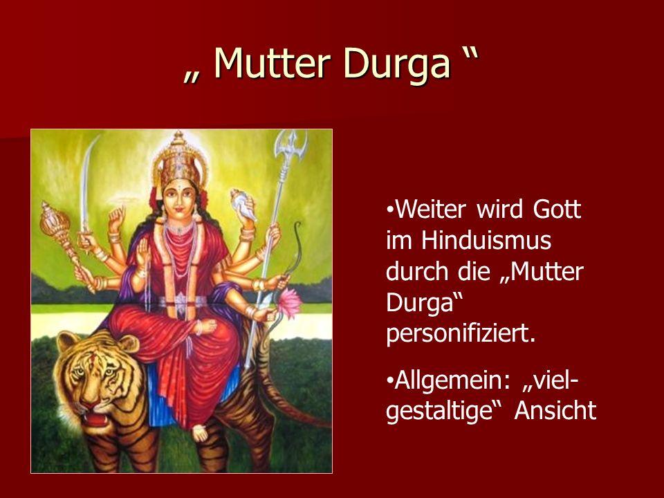 Mutter Durga Mutter Durga Weiter wird Gott im Hinduismus durch die Mutter Durga personifiziert. Allgemein: viel- gestaltige Ansicht