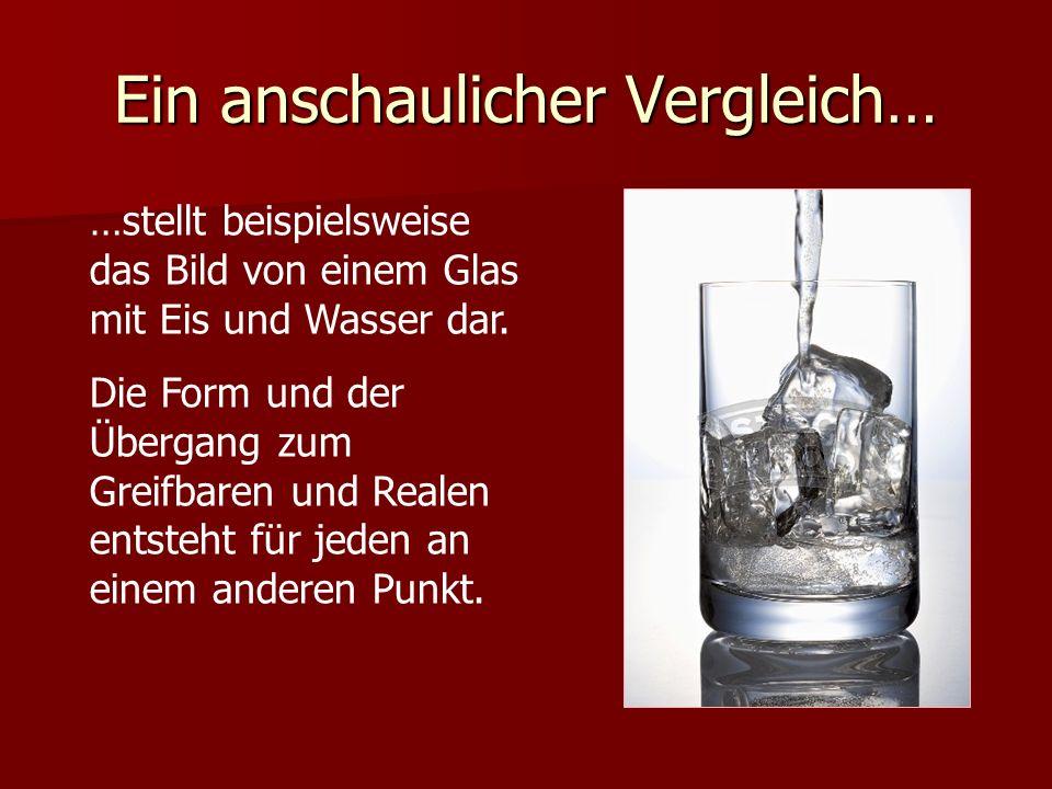 Ein anschaulicher Vergleich… …stellt beispielsweise das Bild von einem Glas mit Eis und Wasser dar. Die Form und der Übergang zum Greifbaren und Reale