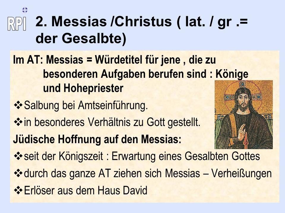 2. Messias /Christus ( lat. / gr.= der Gesalbte) Im AT: Messias = Würdetitel für jene, die zu besonderen Aufgaben berufen sind : Könige und Hohepriest